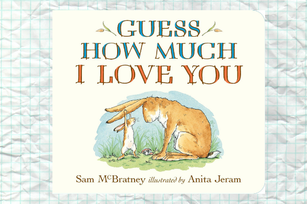 Guess How Much I Love You, by Sam M Bratney