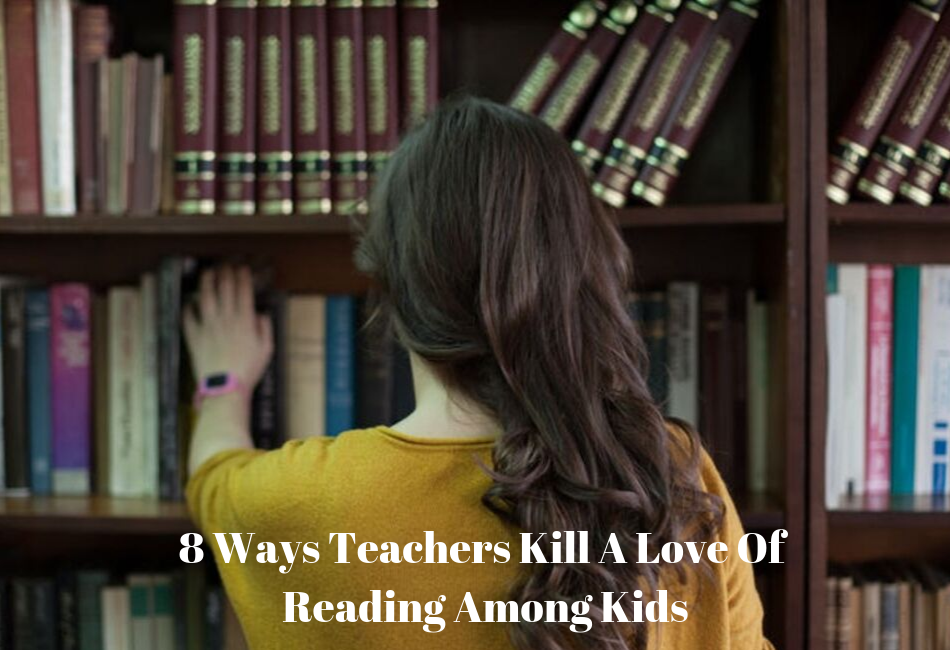 8 Ways Teachers Kill A Love of Reading Among Kids