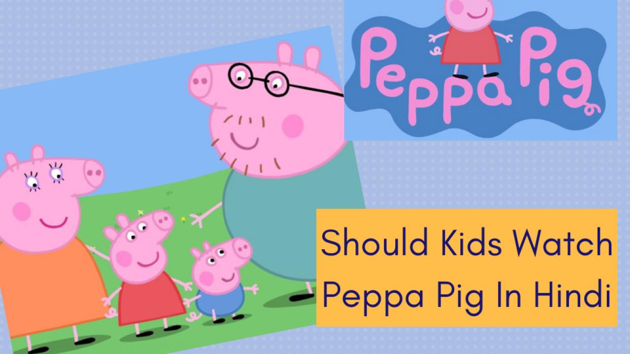 Should Your Kids Watch Peppa Pig In Hindi? – GetLitt!